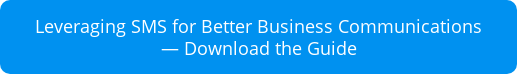 Leveraging SMS for Better Business Communications  — Download the Guide
