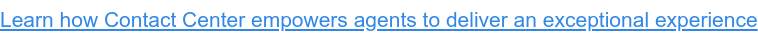 Learn how Contact Center empowers agents to deliver an exceptional experience