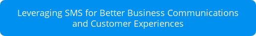 Leveraging SMS for Better Business Communications  and Customer Experiences