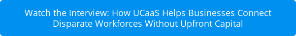 Watch the Interview: How UCaaS Helps Businesses Connect Disparate Workforces  Without Upfront Capital