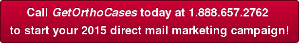 Call GetOrthoCases today at 1.888.657.2762  to start your 2015 direct mail marketing campaign!