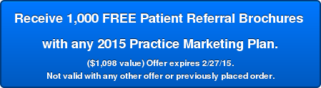 Receive 1,000 FREE Patient Referral Brochures  with any 2015 Practice Marketing Plan. ($1,098 value) Offer expires 2/27/15. Not valid with any other offer or previously placed order.