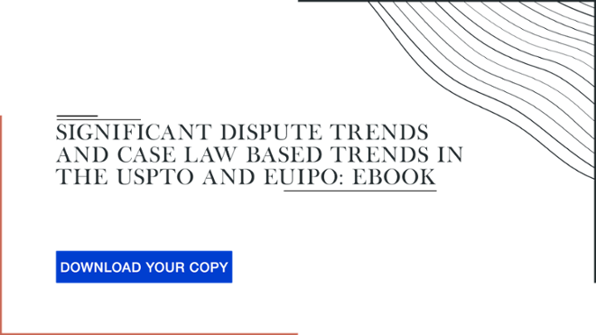 Significant dispute trends and case law based trends in the USPTO and EUIPO - DOWNLOAD YOUR COPY