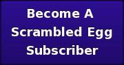 Become A  Scrambled Egg Subscriber