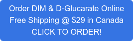 Order DIM & D-Glucarate Online Free Shipping @ $29 in Canada CLICK TO ORDER!