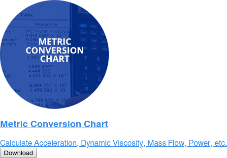 Metric Conversion Chart   Caluclate Acceleration, Dynamic Viscosity, Mass Flow, Power, etc.  Download