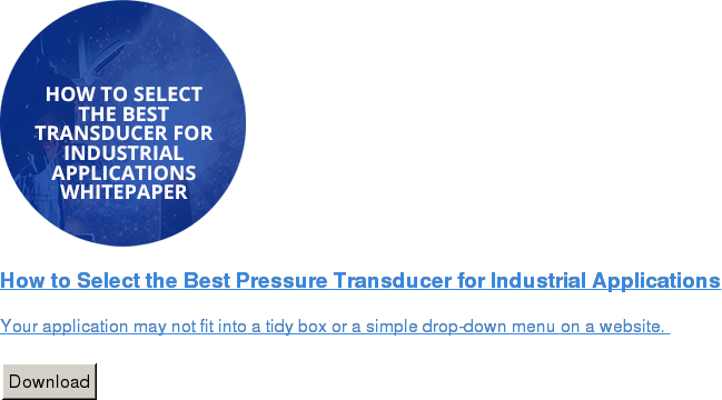 How to Select the Best Pressure Transducer for Industrial Applications   Your application may not fit into a tidy box or a simple drop-down menu on a  website.    Download