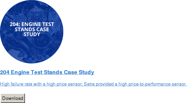 204 Engine Test Stands Case Study   High failure rate with a high price sensor; Setra provided a high  price-to-performance sensor.   Download