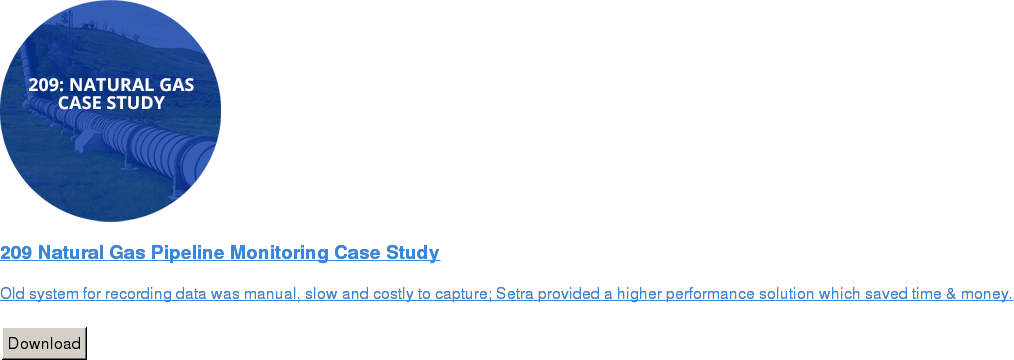 209 Natural Gas Pipeline Monitoring Case Study   Old system for recording data was manual, slow and costly to capture; Setra  provided a higher performance solution which saved time & money.   Download