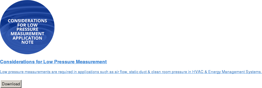 Considerations for Low Pressure Measurement   Low pressure measurements are required in applications such as air flow,  static duct & clean room pressure in HVAC & Energy Management Systems.   Download