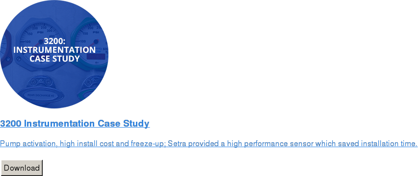 3200 Instrumentation Case Study   Pump activation, high install cost and freeze-up; Setra provided a high  performance sensor which saved installation time.   Download