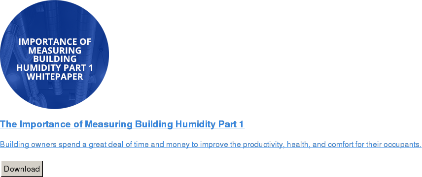 The Importance of Measuring Building Humidity Part 1   Building owners spend a great deal of time and money to improve the  productivity, health, and comfort for their occupants.   Download