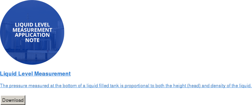 Liquid Level Measurement   The pressure measured at the bottom of a liquid filled tank is proportional to  both the height (head) and density of the liquid.   Download