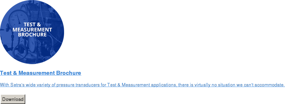 Test & Measurement Brochure   With Setra's wide variety of pressure transducers for Test & Measurement  applications, there is virtually no situation we can't accommodate.   Download