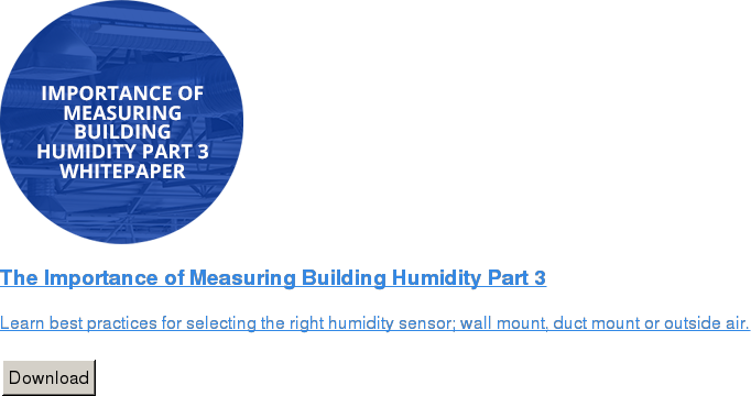 The Importance of Measuring Building Humidity Part 3   Learn best practices for selecting the right humidity sensor; wall mount, duct  mount or outside air.   Download
