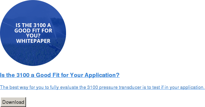 Is the 3100 a Good Fit for Your Application?   The best way for you to fully evaluate the 3100 pressure transducer is to test  if in your application.   Download