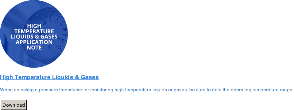 High Temperature Liquids & Gases   When selecting a pressure transducer for monitoring high temperature liquids  or gases, be sure to note the operating temperature range.   Download