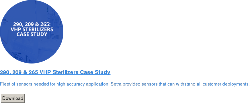 290, 209 & 265 VHP Sterilizers Case Study   Fleet of sensors needed for high accuracy application; Setra provided sensors  that can withstand all customer deployments.   Download