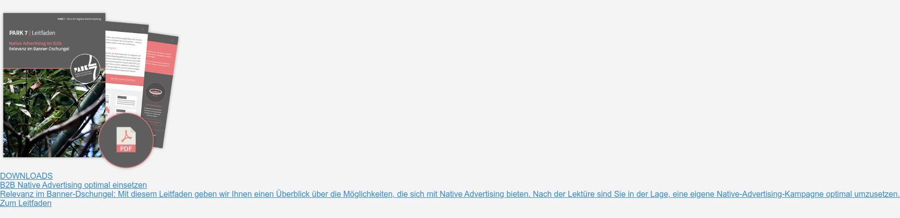 Downloads  B2B Native Advertising optimal einsetzen  Relevanz im Banner-Dschungel: Mit diesem Leitfaden geben wir Ihnen einen  Überblick über die Möglichkeiten, die sich mit Native Advertising bieten. Nach  der Lektüre sind Sie in der Lage, eine eigene Native-Advertising-Kampagne  optimal umzusetzen.  Zum Leitfaden
