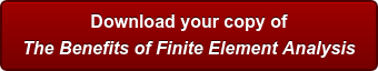 Download your copy of The Benefits of Finite Element Analysis