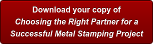 Download your copy of Choosing the Right Partner for a Successful Metal Stamping Project