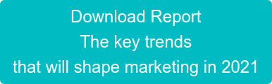 Download Report The key trends  that will shape marketing in 2021
