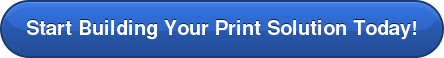 Start Building Your Print Solution Today!