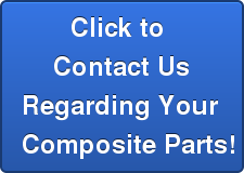 Click to  Contact Us Regarding Your  Composite Parts!