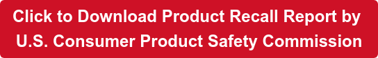 Click to Download Product Recall Report by  U.S. Consumer Product Safety Commission