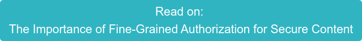 Read on:  The Importance of Fine-Grained Authorization for Secure Content
