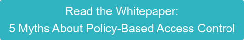 Read the Whitepaper:  5 Myths About Policy-Based Access Control