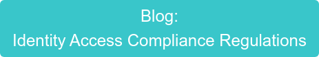 Blog: Identity Access Compliance Regulations