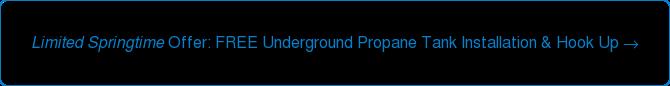 Limited Springtime Offer: FREE Underground Propane Tank Installation & Hook Up →