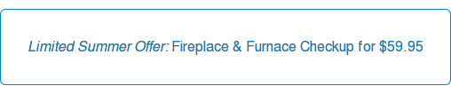 Limited Summer Offer: Fireplace & Furnace Checkup for $59.95