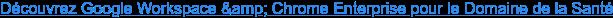 Découvrez Google Workspace & Chrome Enterprise pour le Domaine de la Santé