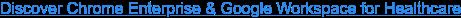 Discover Chrome Enterprise & Google Workspace for Healthcare