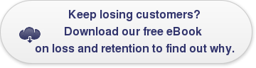 Keep losing customers? Download our free eBook  on loss and retention to find out why.