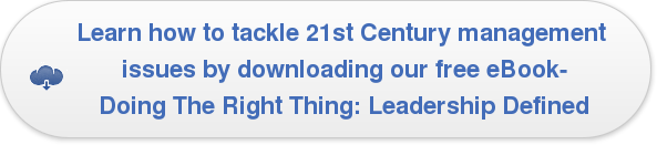 Learn how to tackle 21st Century management  issues by downloading our free eBook- Doing The Right Thing: Leadership Defined