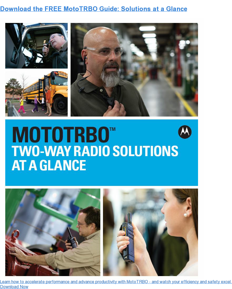 Download the FREE MotoTRBO Guide: Solutions at a Glance Learn how to accelerate performance and advance productivity with MotoTRBO - and watch your efficiency and safety excel. Download Now