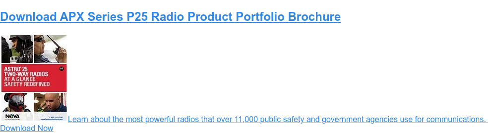 Download APX Series P25 Radio Product Portfolio Brochure  Learn about the most power radio that over 11000 public safety and government  agencies use for communications.   Download Now