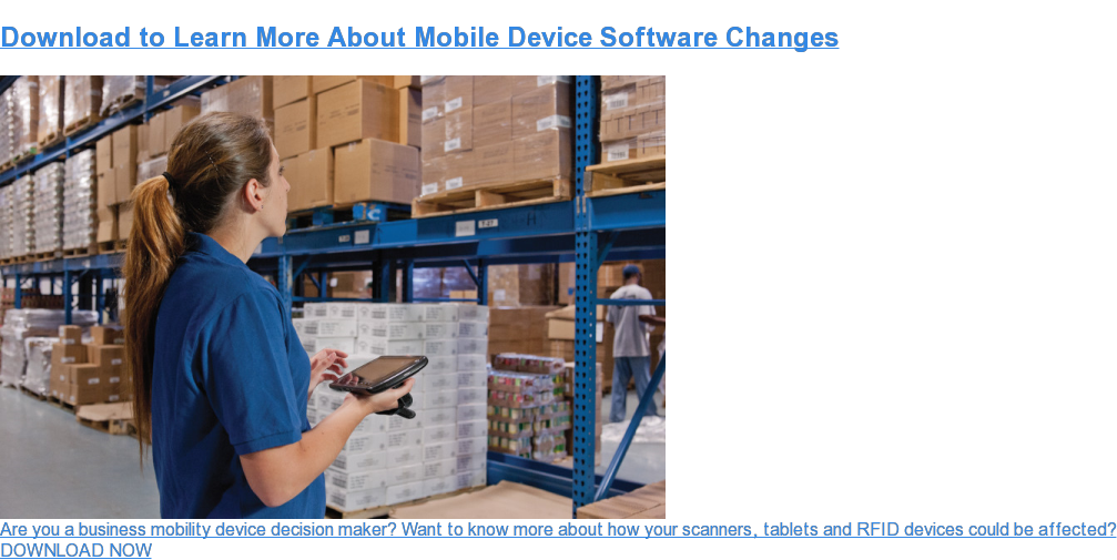 Download to Learn More About Mobile Device Software Changes Are you a business mobility device decision maker? Want to know more about how your scanners, tablets and RFID devices could be affected? DOWNLOAD NOW
