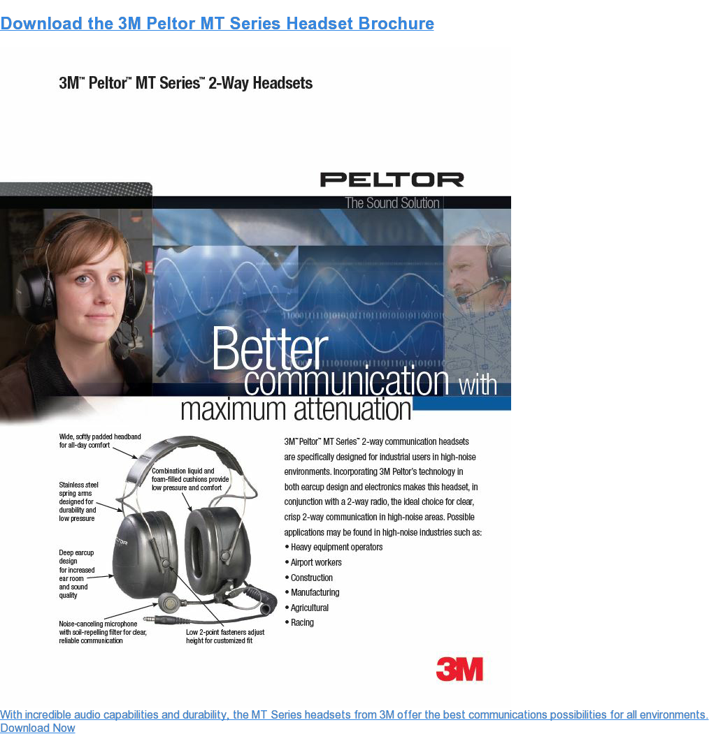 Download the 3M Peltor MT Series Headset Brochure  With incredible audio capabilities and durability, the MT Series headsets from  3M offer the best communications possibilities for all environments. Download Now