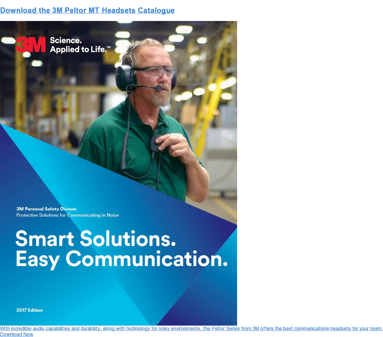 Download the3M Peltor MT HeadsetsCatalogue  With incredible audiocapabilities and durability, along with technology for  noisy environments, the Peltor Series from 3M offers the best  communicationsheadsets for your team. Download Now