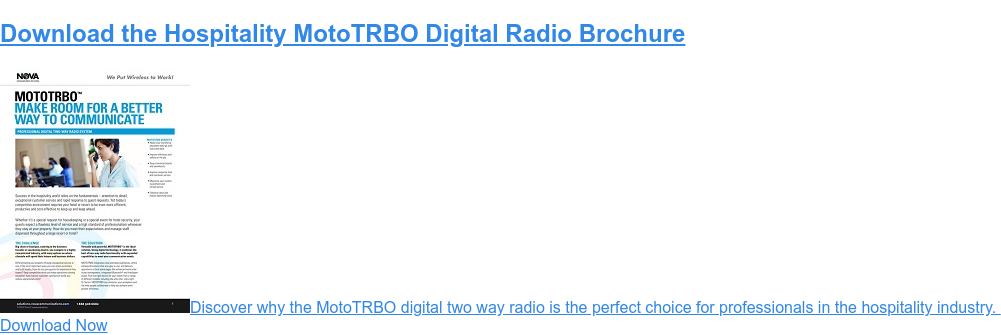 Download the Hospitality MotoTRBO Digital Radio Brochure Discover why the motoTRBO digital two-way radio is the perfect choice for professionals in the hospitality industry.  Download Now