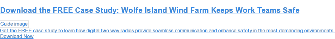 Download the FREE Case Study: Wolfe Island Wind Farm Keeps Work Teams Safe Get the FREE case study to learn how digital two way radios provide seamless communication and enhance safety in the most demanding environments. Download Now