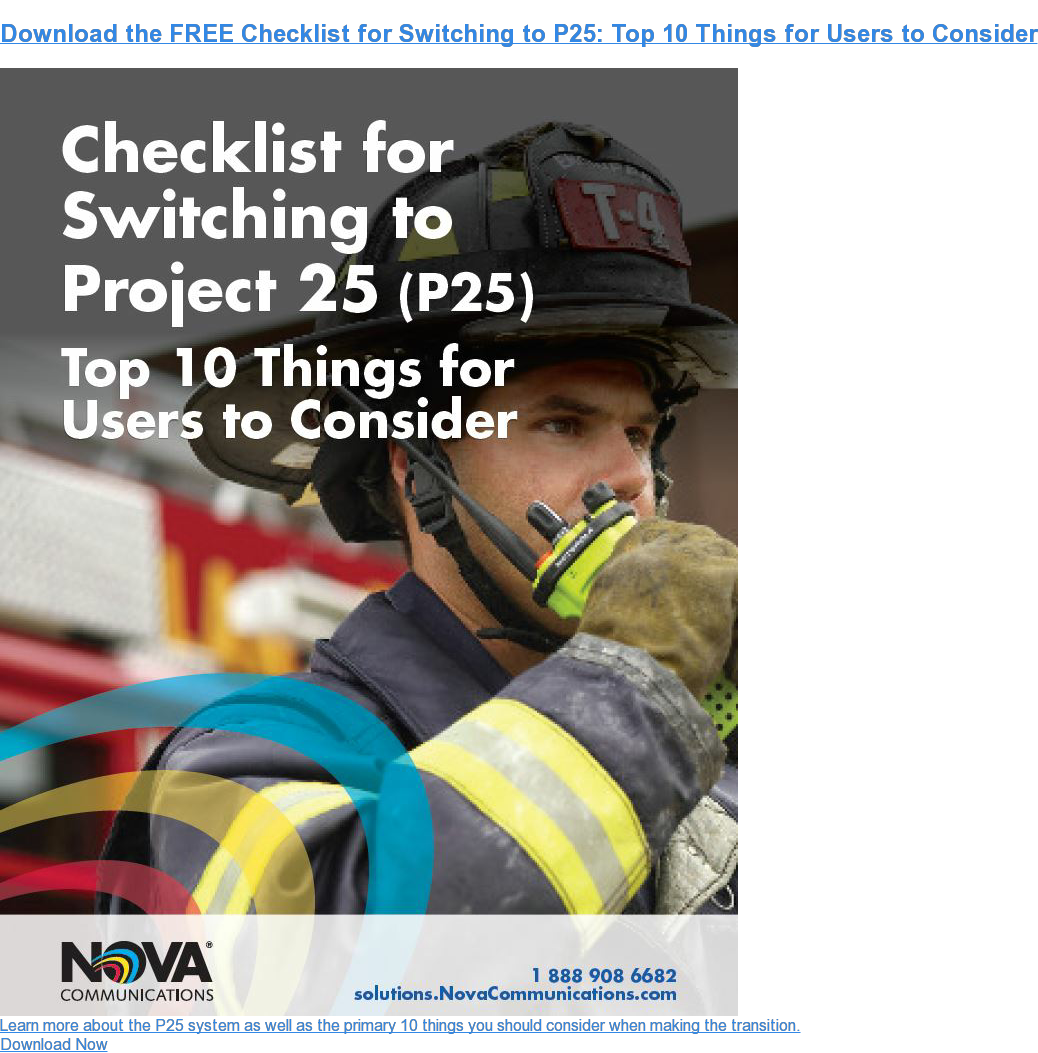 Download the FREE Checklist for Switching to P25: Top 10 Things for Users to Consider Learn more about the P25 system as well as the primary 10 things you should consider when making the transition. Download Now