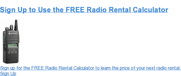 Sign Up to Use the FREE Radio Rental Calculator Sign up for the FREE Radio Rental Calculator to learn the price of your next radio rental. Sign Up