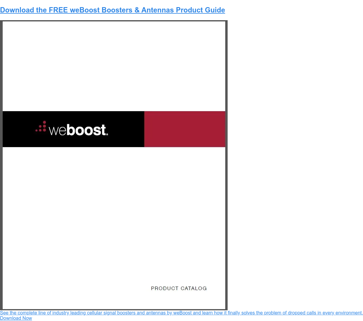 Download the FREE weBoost Boosters & Antennas Product Guide See the complete line of industry leading cellular signal boosters and antennas by weBoost and learn how it finally solves the problem of dropped calls in every environment. Download Now