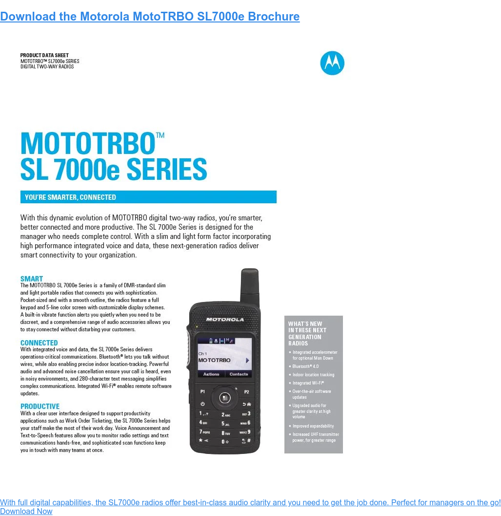 Download the Motorola MotoTRBO SL7000e Brochure  With full digital capabilities, the SL7000e radios offer best-in-class audio  clarity and you need to get the job done. Download Now