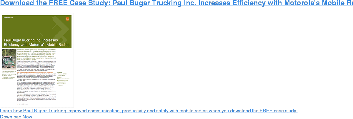 Download the FREE Case Study: Paul Bugar Trucking Inc. Increases Efficiency with Motorola's Mobile Radios Learn how Paul Bugar Trucking improved communication, productivity and safety with mobile radios when you download the FREE case study. Download Now